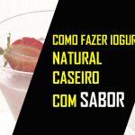 COMO FAZER IOGURTE NATURAL CASEIRO COM SABOR DE MORANGO OU OUTRAS FRUTAS